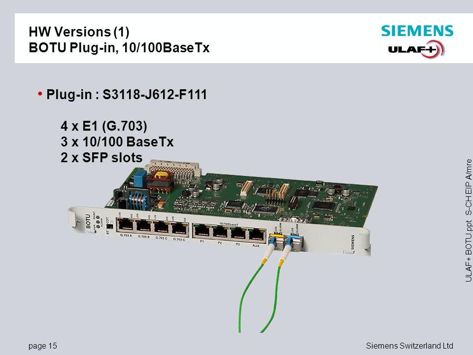 page 15Siemens Switzerland Ltd ULAF+ BOTU.ppt S-CH EIP A/mre HW Versions (1) BOTU Plug-in, 10/100BaseTx Plug-in : S3118-J612-F111 4 x E1 (G.703) 3 x 10/100 BaseTx 2 x SFP slots