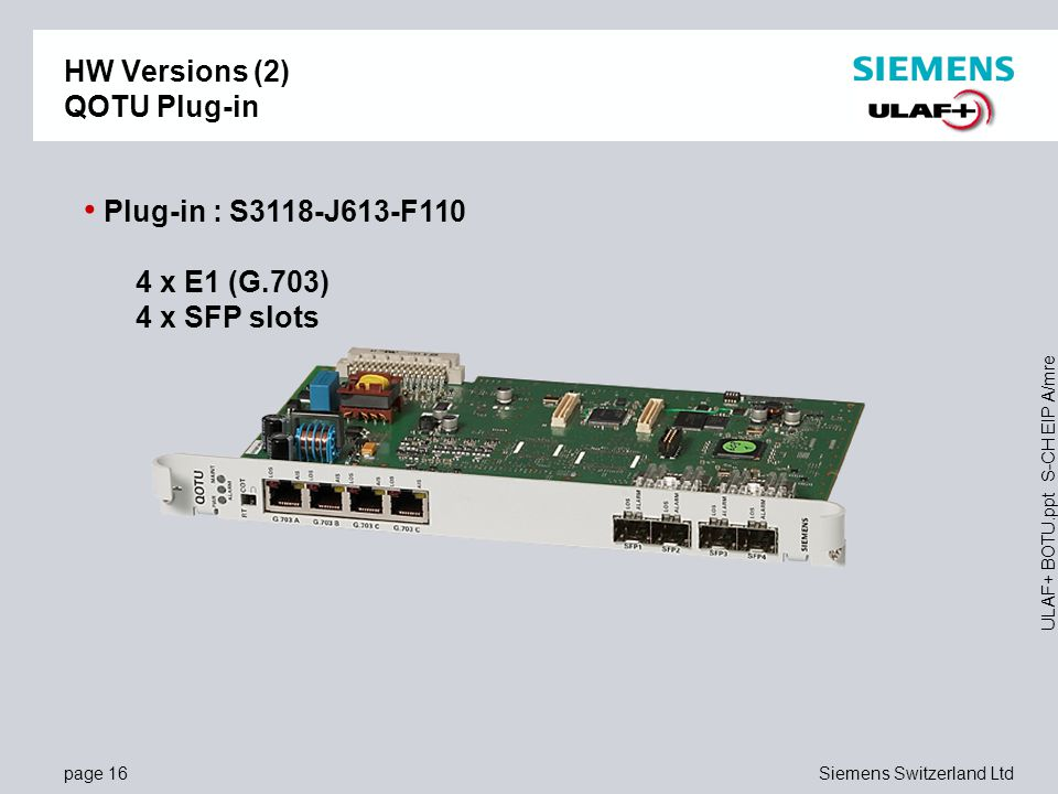page 16Siemens Switzerland Ltd ULAF+ BOTU.ppt S-CH EIP A/mre HW Versions (2) QOTU Plug-in Plug-in : S3118-J613-F110 4 x E1 (G.703) 4 x SFP slots