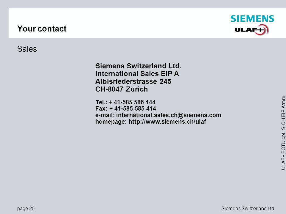 page 20Siemens Switzerland Ltd ULAF+ BOTU.ppt S-CH EIP A/mre Siemens Switzerland Ltd. International Sales EIP A Albisriederstrasse 245 CH-8047 Zurich