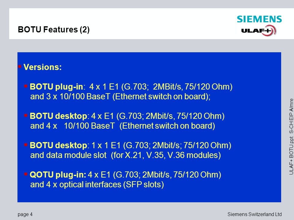 page 4Siemens Switzerland Ltd ULAF+ BOTU.ppt S-CH EIP A/mre BOTU Features (2)  Versions:  BOTU plug-in: 4 x 1 E1 (G.703; 2MBit/s, 75/120 Ohm) and 3