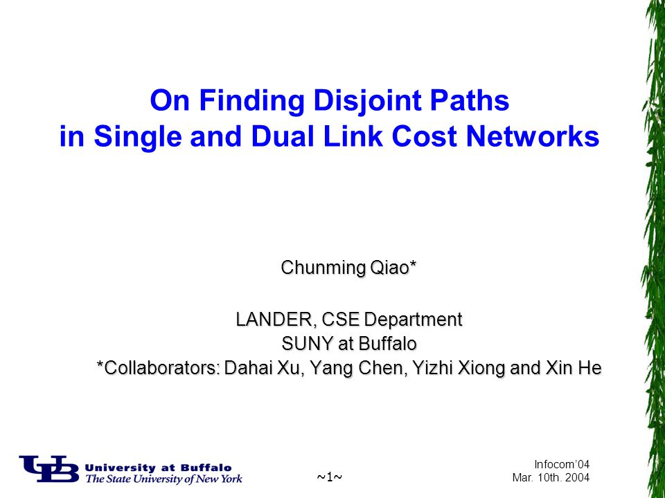 ~1~ Infocom'04 Mar. 10th. 2004 On Finding Disjoint Paths in Single and Dual Link Cost Networks Chunming Qiao* LANDER, CSE Department SUNY at Buffalo *