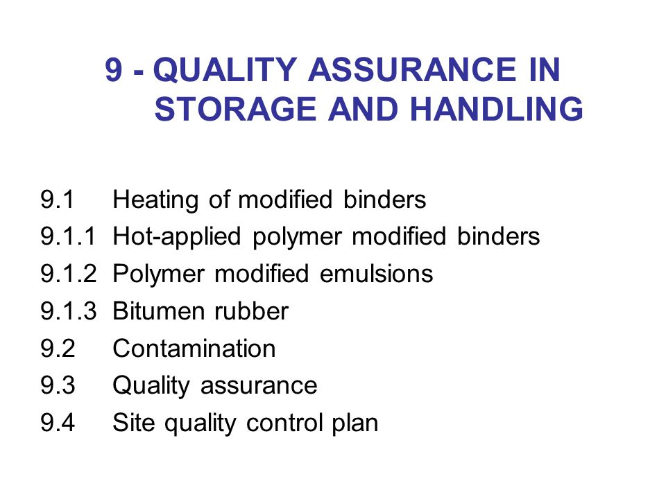 9 - QUALITY ASSURANCE IN STORAGE AND HANDLING 9.1Heating of modified binders 9.1.1Hot-applied polymer modified binders 9.1.2Polymer modified emulsions 9.1.3Bitumen rubber 9.2Contamination 9.3Quality assurance 9.4Site quality control plan