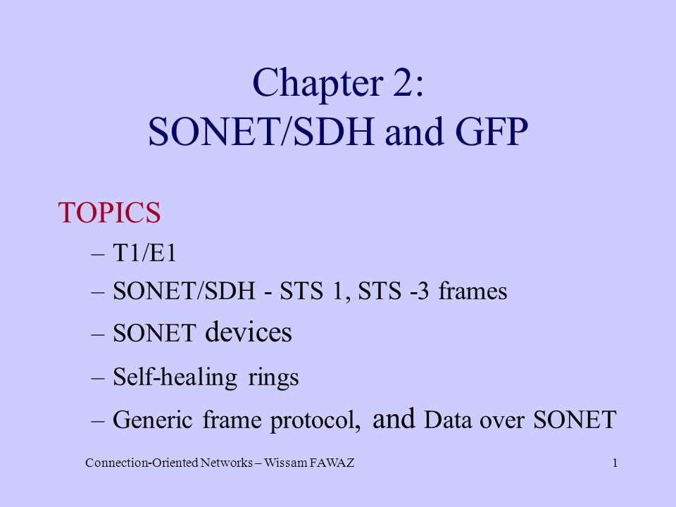 Connection-Oriented Networks – Wissam FAWAZ1 Chapter 2: SONET/SDH and GFP TOPICS –T1/E1 –SONET/SDH - STS 1, STS -3 frames –SONET devices –Self-healing rings –Generic frame protocol, and Data over SONET