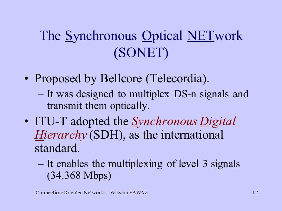 Connection-Oriented Networks – Wissam FAWAZ12 The Synchronous Optical NETwork (SONET) Proposed by Bellcore (Telecordia). –It was designed to multiplex