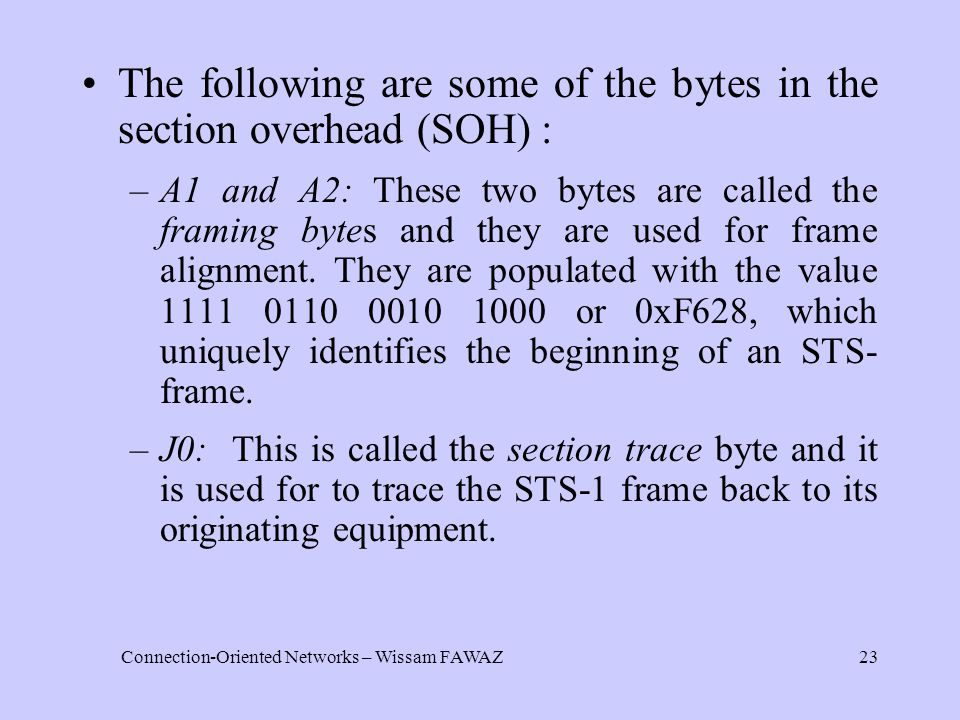 Connection-Oriented Networks – Wissam FAWAZ23 The following are some of the bytes in the section overhead (SOH) : –A1 and A2: These two bytes are called the framing bytes and they are used for frame alignment.