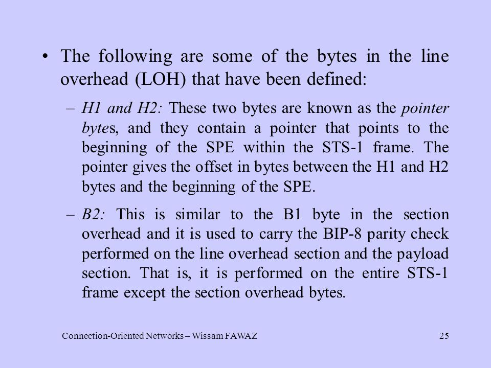 Connection-Oriented Networks – Wissam FAWAZ25 The following are some of the bytes in the line overhead (LOH) that have been defined: –H1 and H2: These