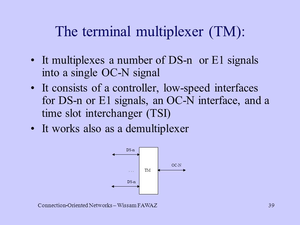 Connection-Oriented Networks – Wissam FAWAZ39 It multiplexes a number of DS-n or E1 signals into a single OC-N signal It consists of a controller, low