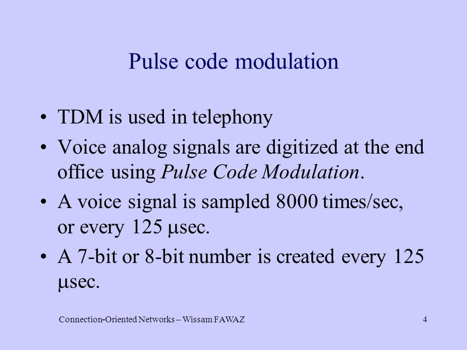 Connection-Oriented Networks – Wissam FAWAZ4 Pulse code modulation TDM is used in telephony Voice analog signals are digitized at the end office using