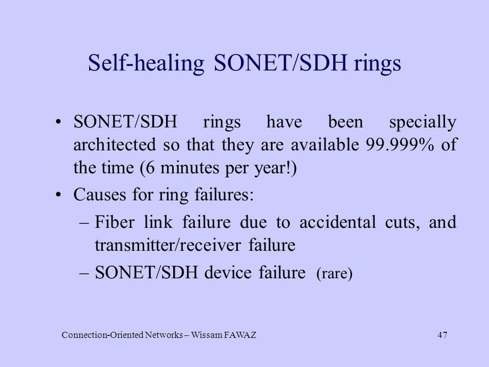 Connection-Oriented Networks – Wissam FAWAZ47 Self-healing SONET/SDH rings SONET/SDH rings have been specially architected so that they are available