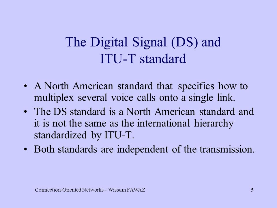 Connection-Oriented Networks – Wissam FAWAZ5 The Digital Signal (DS) and ITU-T standard A North American standard that specifies how to multiplex seve