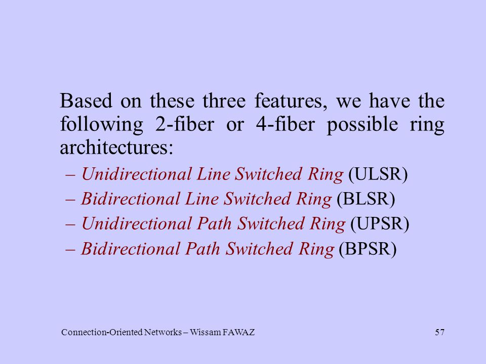 Connection-Oriented Networks – Wissam FAWAZ57 Based on these three features, we have the following 2-fiber or 4-fiber possible ring architectures: –Unidirectional Line Switched Ring (ULSR) –Bidirectional Line Switched Ring (BLSR) –Unidirectional Path Switched Ring (UPSR) –Bidirectional Path Switched Ring (BPSR)