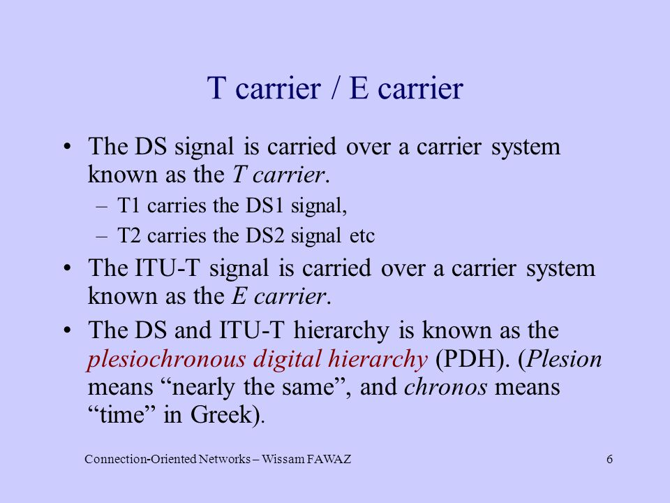 Connection-Oriented Networks – Wissam FAWAZ6 T carrier / E carrier The DS signal is carried over a carrier system known as the T carrier. –T1 carries