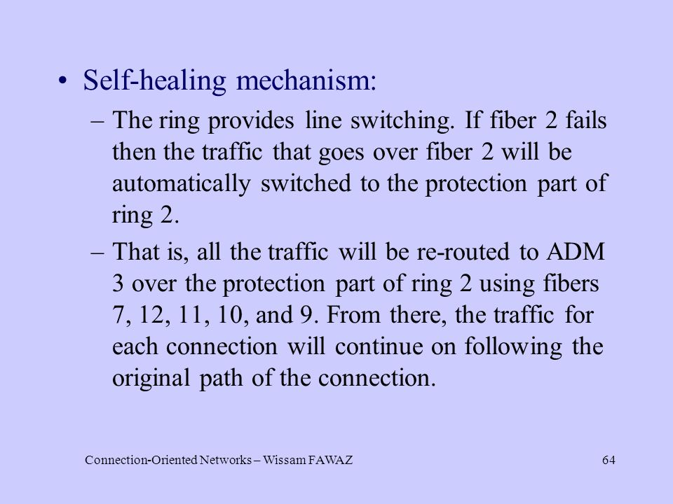 Connection-Oriented Networks – Wissam FAWAZ64 Self-healing mechanism: –The ring provides line switching. If fiber 2 fails then the traffic that goes o