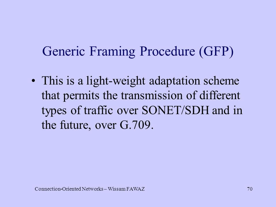 Connection-Oriented Networks – Wissam FAWAZ70 Generic Framing Procedure (GFP) This is a light-weight adaptation scheme that permits the transmission of different types of traffic over SONET/SDH and in the future, over G.709.