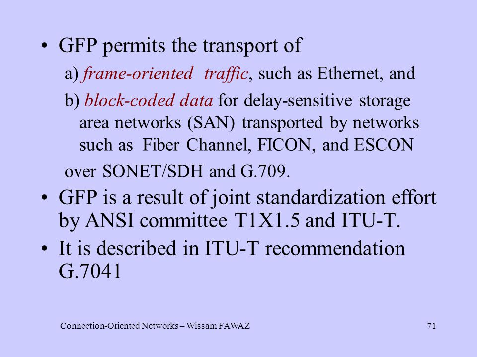 Connection-Oriented Networks – Wissam FAWAZ71 GFP permits the transport of a) frame-oriented traffic, such as Ethernet, and b) block-coded data for delay-sensitive storage area networks (SAN) transported by networks such as Fiber Channel, FICON, and ESCON over SONET/SDH and G.709.