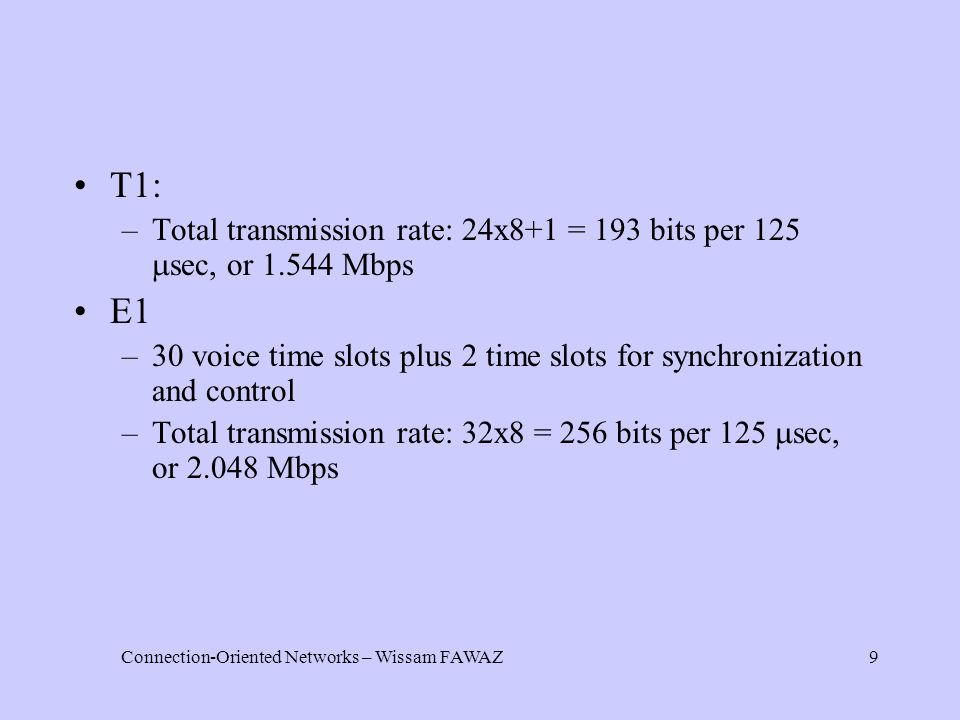 Connection-Oriented Networks – Wissam FAWAZ9 T1: –Total transmission rate: 24x8+1 = 193 bits per 125  sec, or 1.544 Mbps E1 –30 voice time slots plus