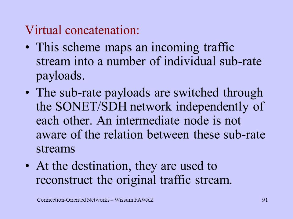 Connection-Oriented Networks – Wissam FAWAZ91 Virtual concatenation: This scheme maps an incoming traffic stream into a number of individual sub-rate payloads.
