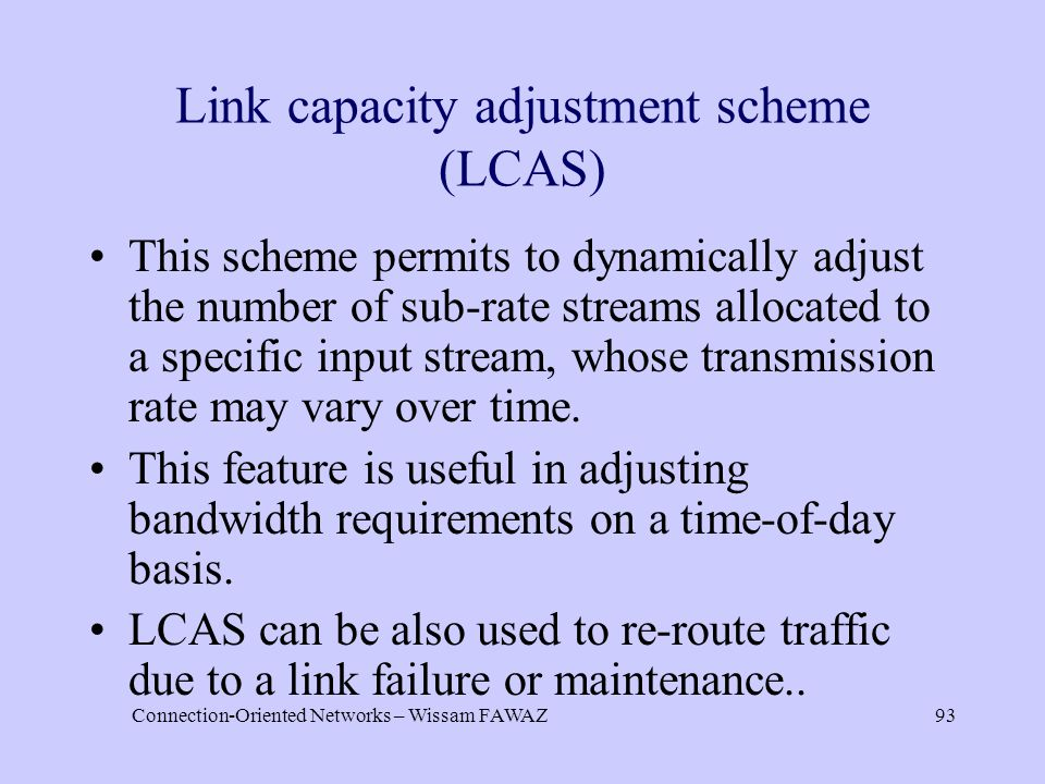 Connection-Oriented Networks – Wissam FAWAZ93 Link capacity adjustment scheme (LCAS) This scheme permits to dynamically adjust the number of sub-rate