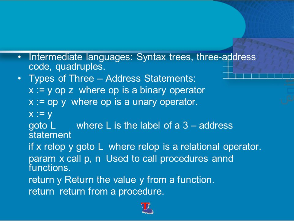 Intermediate languages: Syntax trees, three-address code, quadruples. Types of Three – Address Statements: x := y op z where op is a binary operator x