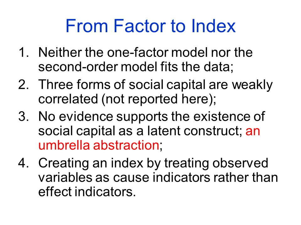 From Factor to Index 1.Neither the one-factor model nor the second-order model fits the data; 2.Three forms of social capital are weakly correlated (not reported here); 3.No evidence supports the existence of social capital as a latent construct; an umbrella abstraction; 4.Creating an index by treating observed variables as cause indicators rather than effect indicators.