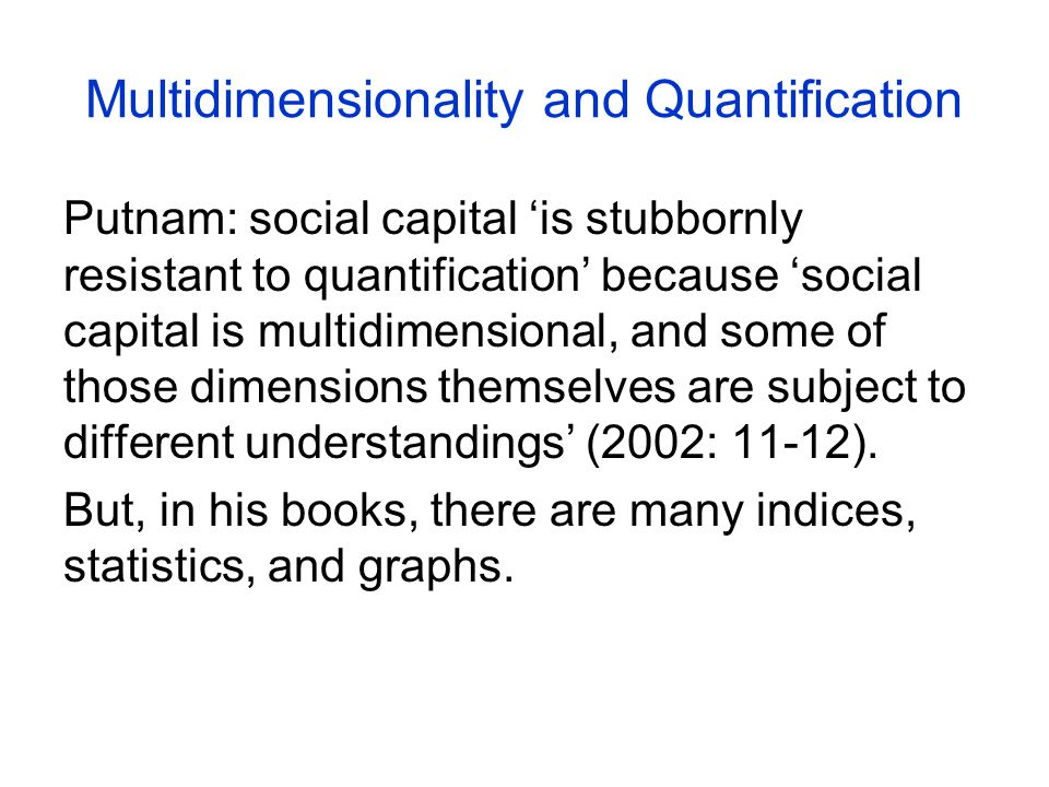 Multidimensionality and Quantification Putnam: social capital 'is stubbornly resistant to quantification' because 'social capital is multidimensional, and some of those dimensions themselves are subject to different understandings' (2002: 11-12).