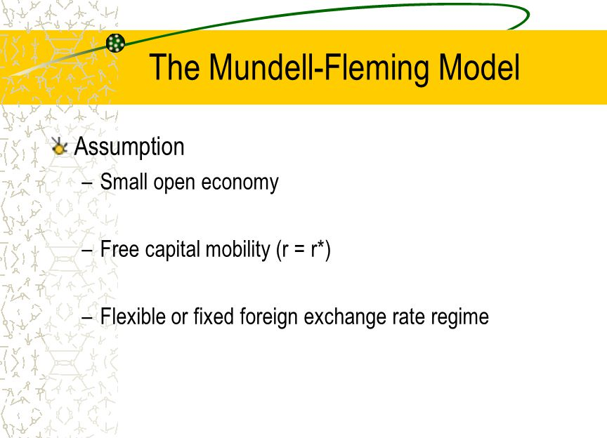 The Mundell-Fleming Model Assumption –Small open economy –Free capital mobility (r = r*) –Flexible or fixed foreign exchange rate regime