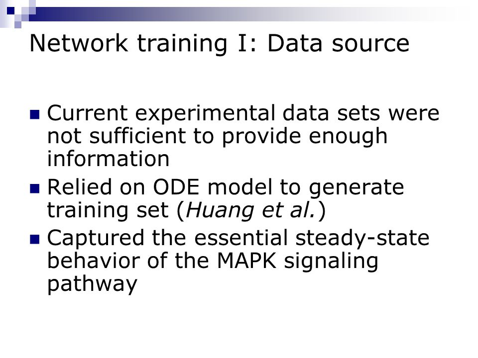 Network training I: Data source Current experimental data sets were not sufficient to provide enough information Relied on ODE model to generate training set (Huang et al.) Captured the essential steady-state behavior of the MAPK signaling pathway