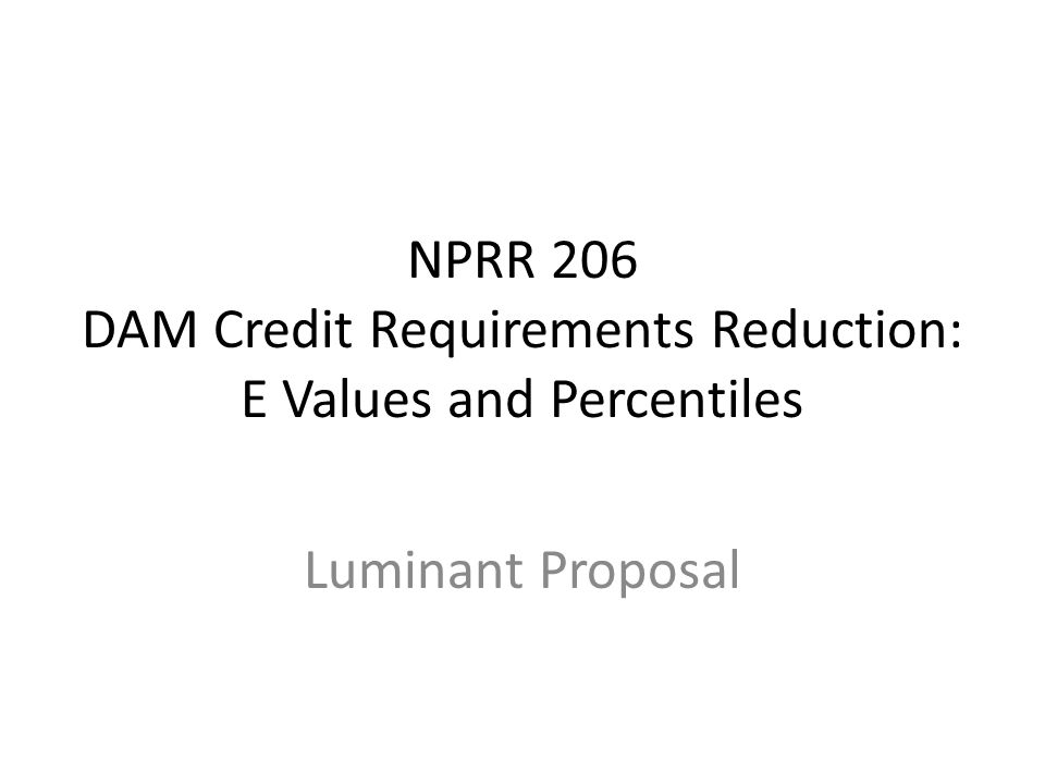 Goal – Encourage DAM Participation – Right size collateral requirements – Recognize offsetting risk – Reflect basis risk between offsetting bids and offers – Enable hedged entities to bid in a manner that ensures price risk is managed and unnecessary real time short positions are not a result of a bidding strategy that is constrained by unnecessary and burdensome working capital obligations NPRR 206 Goal and Luminant's Current Proposal