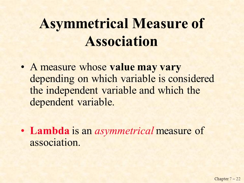 Chapter 7 – 22 Asymmetrical Measure of Association A measure whose value may vary depending on which variable is considered the independent variable and which the dependent variable.