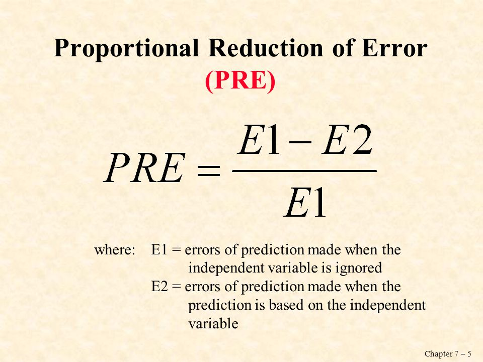 Chapter 7 – 5 Proportional Reduction of Error (PRE) where:E1 = errors of prediction made when the independent variable is ignored E2 = errors of prediction made when the prediction is based on the independent variable
