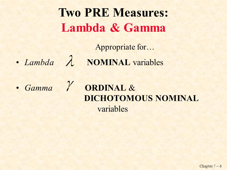 Chapter 7 – 6 Two PRE Measures: Lambda & Gamma Appropriate for… Lambda NOMINAL variables Gamma ORDINAL & DICHOTOMOUS NOMINAL variables