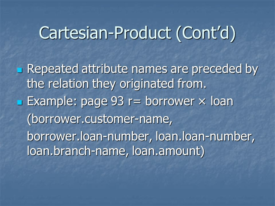 Cartesian-Product (Cont'd) Repeated attribute names are preceded by the relation they originated from.