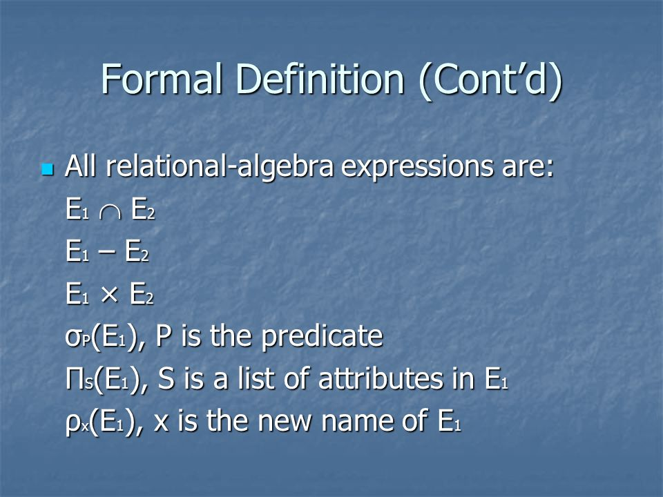 Formal Definition (Cont'd) All relational-algebra expressions are: All relational-algebra expressions are: E1  E2E1  E2E1  E2E1  E2 E 1 – E 2 E 1 × E 2 σ P (E 1 ), P is the predicate Π S (E 1 ), S is a list of attributes in E 1 ρ x (E 1 ), x is the new name of E 1