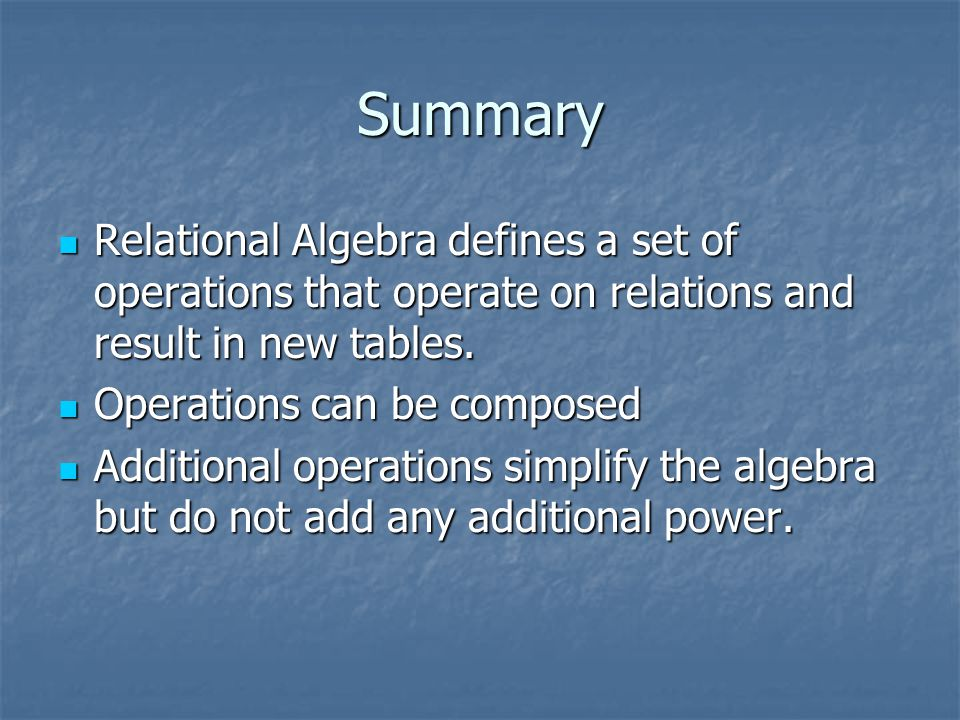Summary Relational Algebra defines a set of operations that operate on relations and result in new tables. Relational Algebra defines a set of operati
