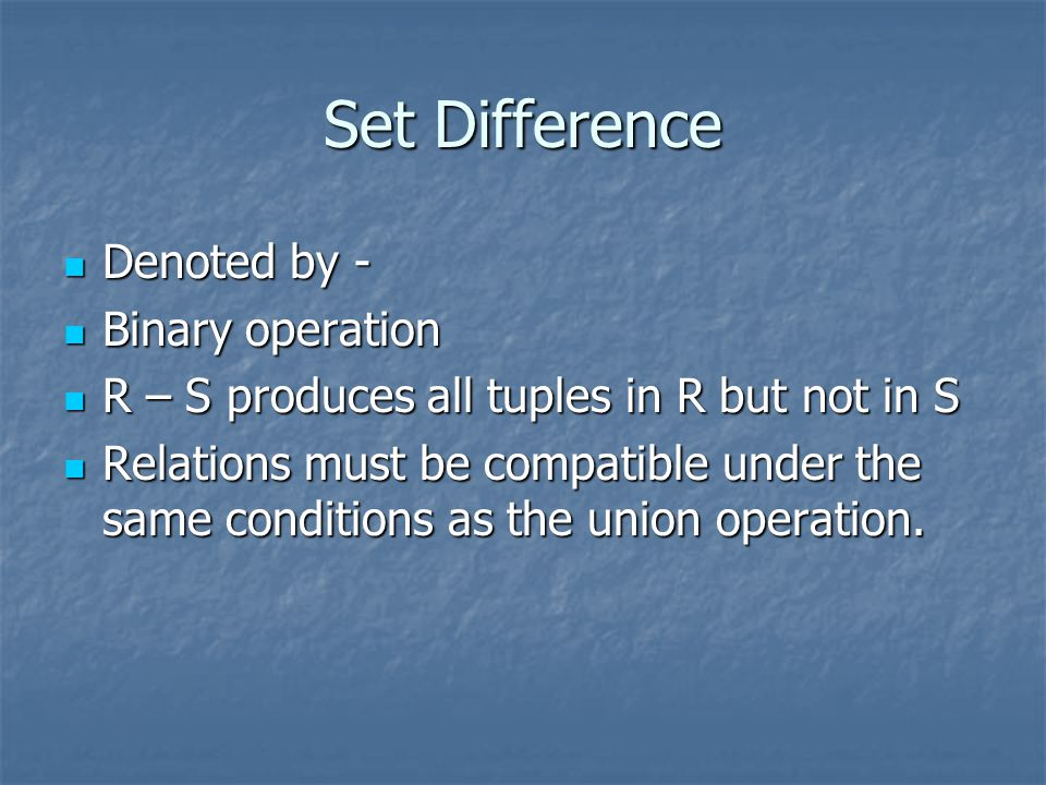 Set Difference Denoted by - Denoted by - Binary operation Binary operation R – S produces all tuples in R but not in S R – S produces all tuples in R but not in S Relations must be compatible under the same conditions as the union operation.