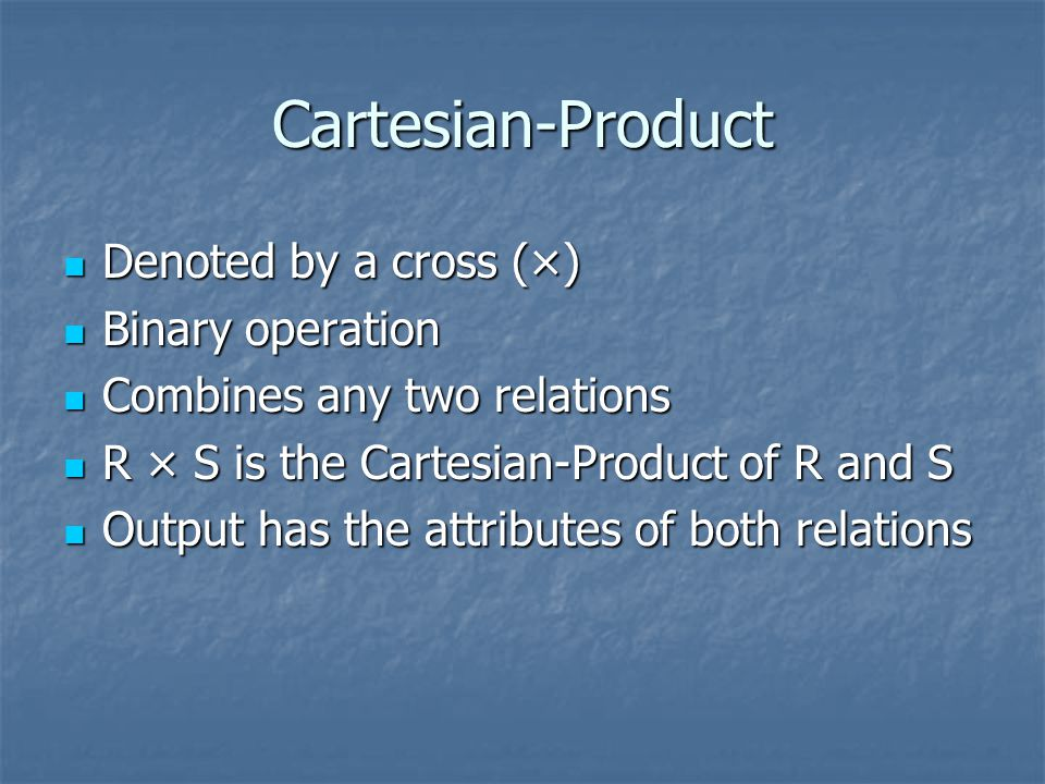 Cartesian-Product Denoted by a cross (×) Denoted by a cross (×) Binary operation Binary operation Combines any two relations Combines any two relations R × S is the Cartesian-Product of R and S R × S is the Cartesian-Product of R and S Output has the attributes of both relations Output has the attributes of both relations