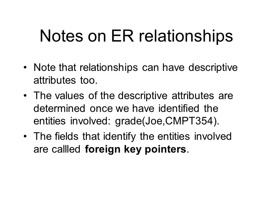 Notes on ER relationships Note that relationships can have descriptive attributes too. The values of the descriptive attributes are determined once we