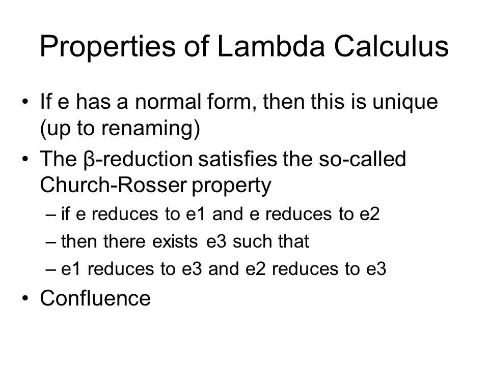 Properties of Lambda Calculus If e has a normal form, then this is unique (up to renaming) The β-reduction satisfies the so-called Church-Rosser property –if e reduces to e1 and e reduces to e2 –then there exists e3 such that –e1 reduces to e3 and e2 reduces to e3 Confluence