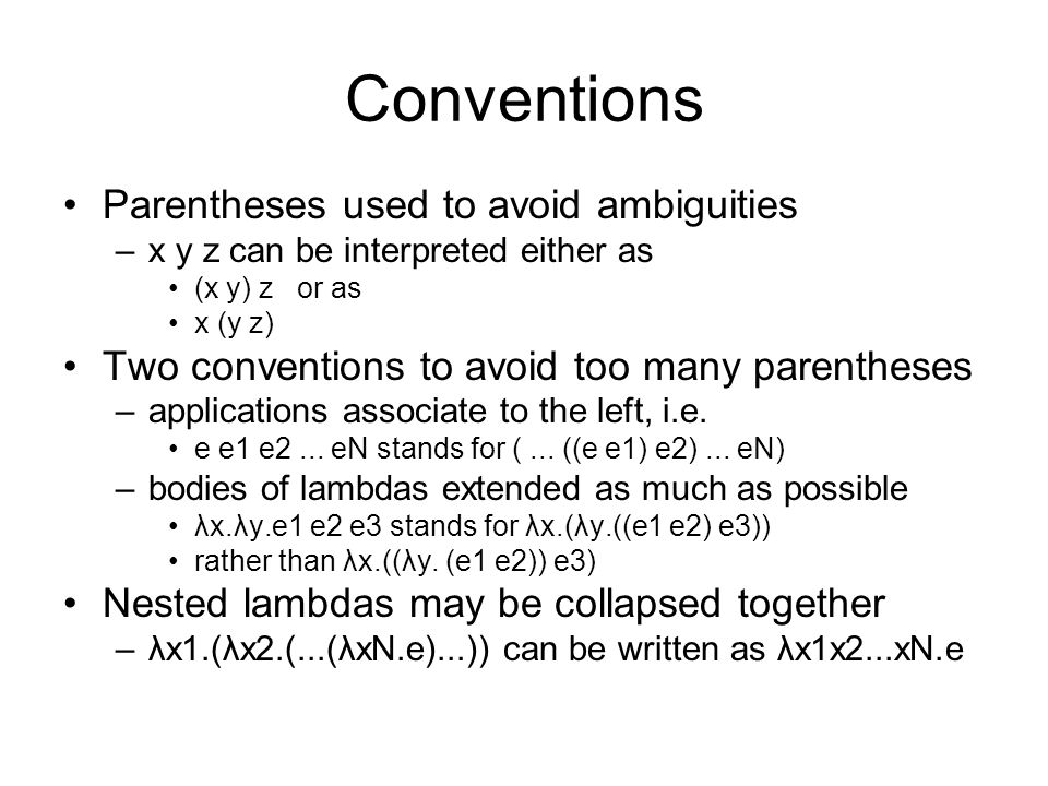 Conventions Parentheses used to avoid ambiguities –x y z can be interpreted either as (x y) z or as x (y z) Two conventions to avoid too many parenthe