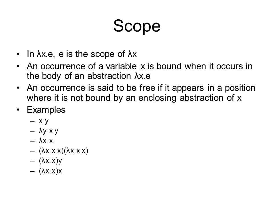 Scope In λx.e, e is the scope of λx An occurrence of a variable x is bound when it occurs in the body of an abstraction λx.e An occurrence is said to be free if it appears in a position where it is not bound by an enclosing abstraction of x Examples –x y –λy.x y –λx.x –(λx.x x)(λx.x x) –(λx.x)y –(λx.x)x