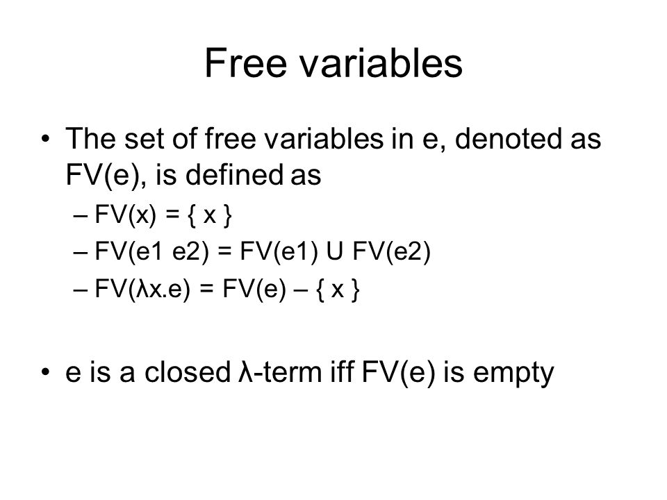 Free variables The set of free variables in e, denoted as FV(e), is defined as –FV(x) = { x } –FV(e1 e2) = FV(e1) U FV(e2) –FV(λx.e) = FV(e) – { x } e