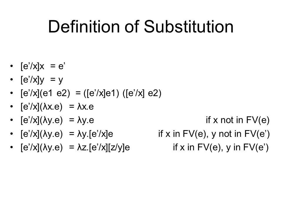 Definition of Substitution [e'/x]x = e' [e'/x]y = y [e'/x](e1 e2) = ([e'/x]e1) ([e'/x] e2) [e'/x](λx.e) = λx.e [e'/x](λy.e) = λy.e if x not in FV(e) [e'/x](λy.e) = λy.[e'/x]e if x in FV(e), y not in FV(e') [e'/x](λy.e) = λz.[e'/x][z/y]e if x in FV(e), y in FV(e')