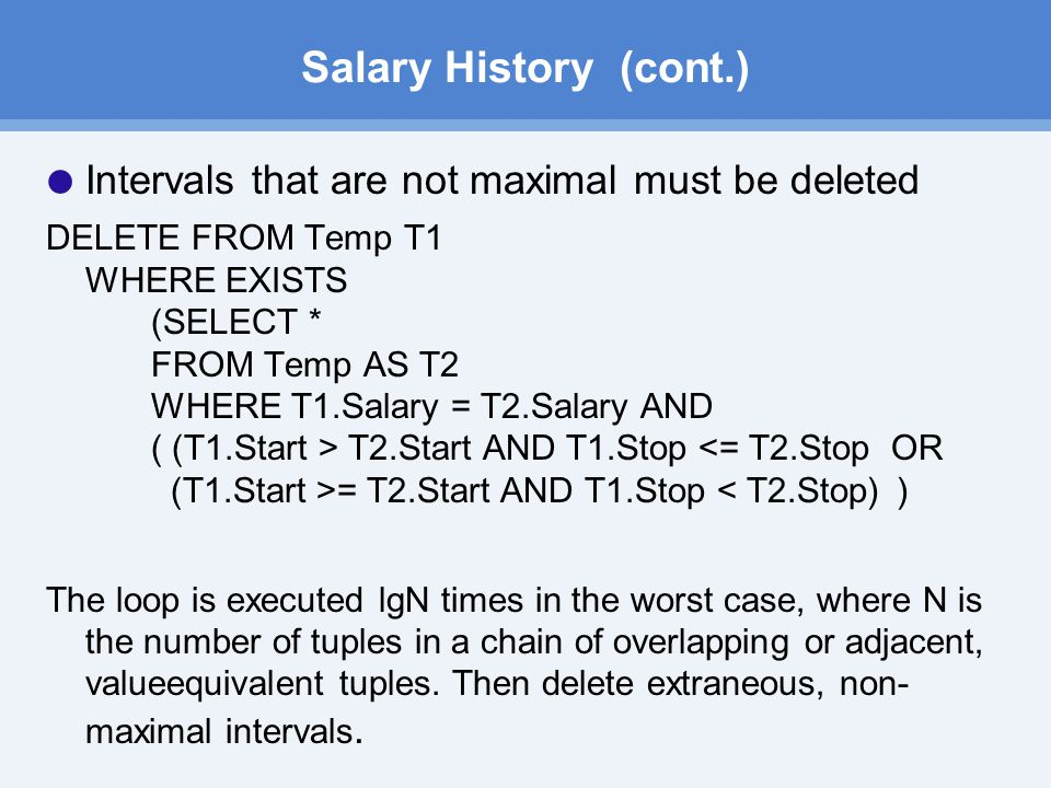 Salary History (cont.)  Intervals that are not maximal must be deleted DELETE FROM Temp T1 WHERE EXISTS (SELECT * FROM Temp AS T2 WHERE T1.Salary = T2.Salary AND ( (T1.Start > T2.Start AND T1.Stop = T2.Start AND T1.Stop < T2.Stop) ) The loop is executed lgN times in the worst case, where N is the number of tuples in a chain of overlapping or adjacent, value­equivalent tuples.