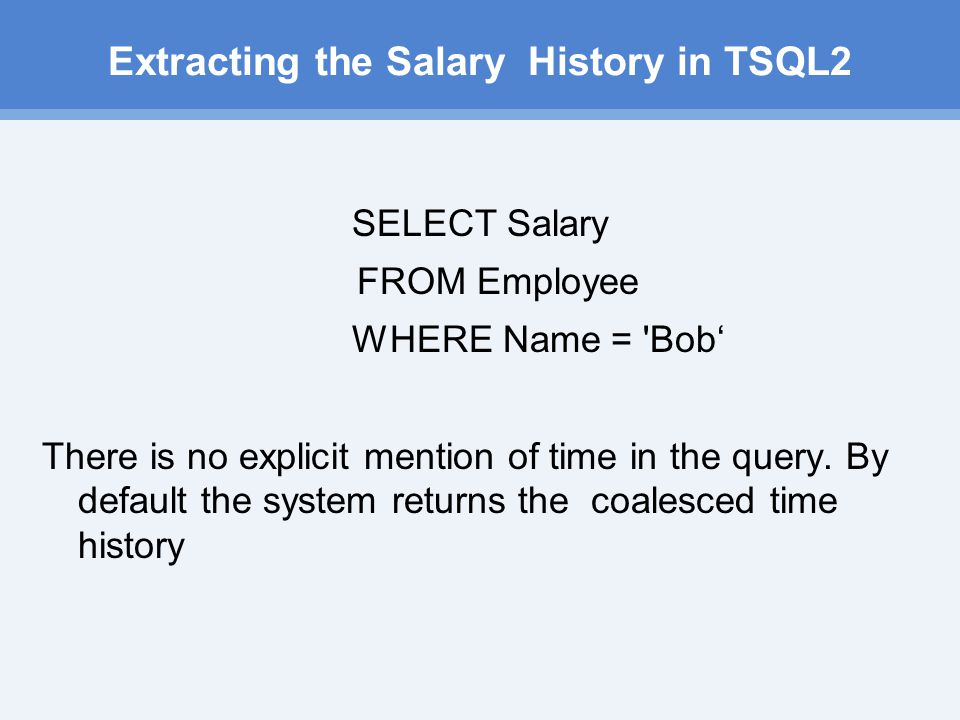 Extracting the Salary History in TSQL2 SELECT Salary FROM Employee WHERE Name = Bob' There is no explicit mention of time in the query.