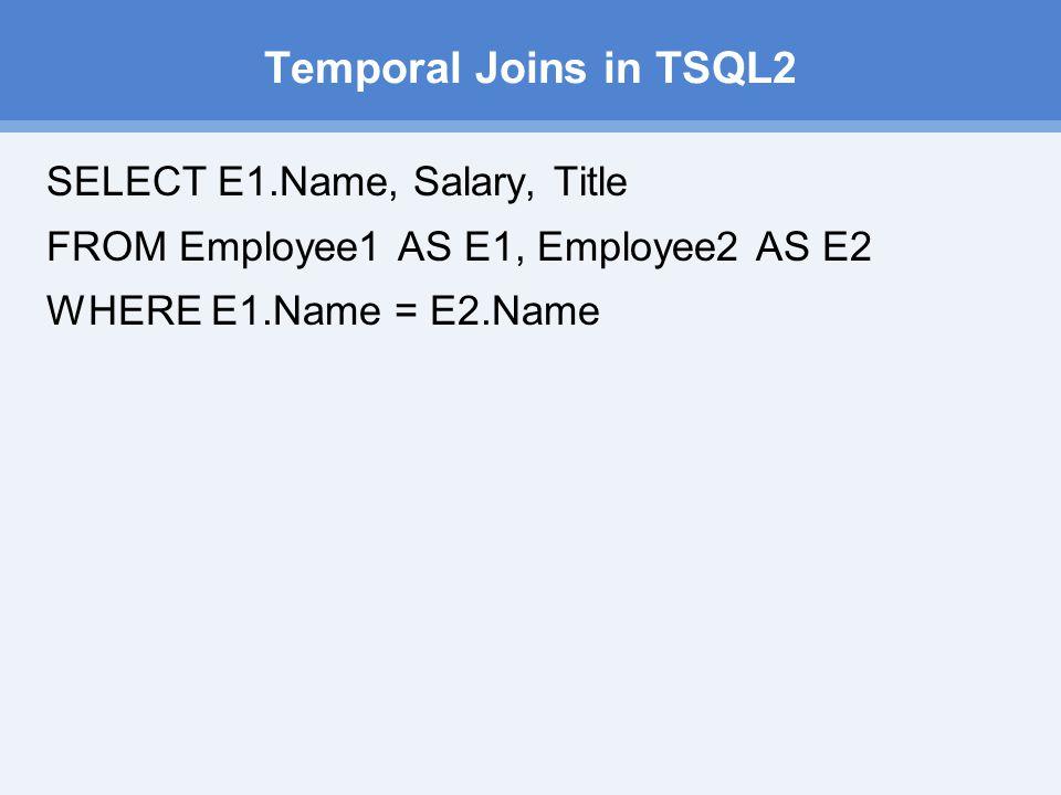 Temporal Joins in TSQL2 SELECT E1.Name, Salary, Title FROM Employee1 AS E1, Employee2 AS E2 WHERE E1.Name = E2.Name