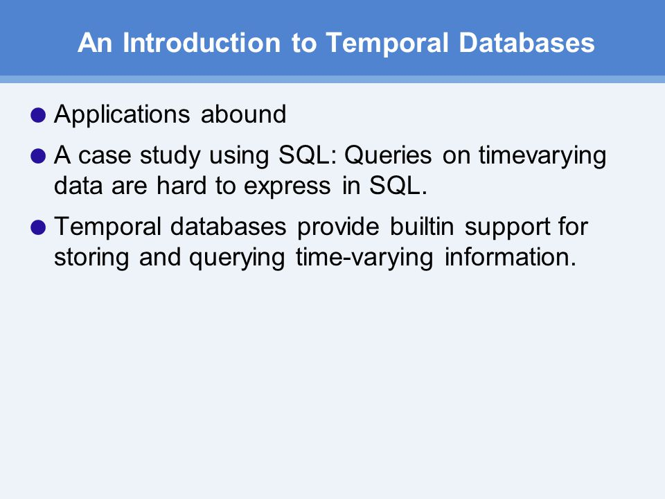 An Introduction to Temporal Databases  Applications abound  A case study using SQL: Queries on time­varying data are hard to express in SQL.