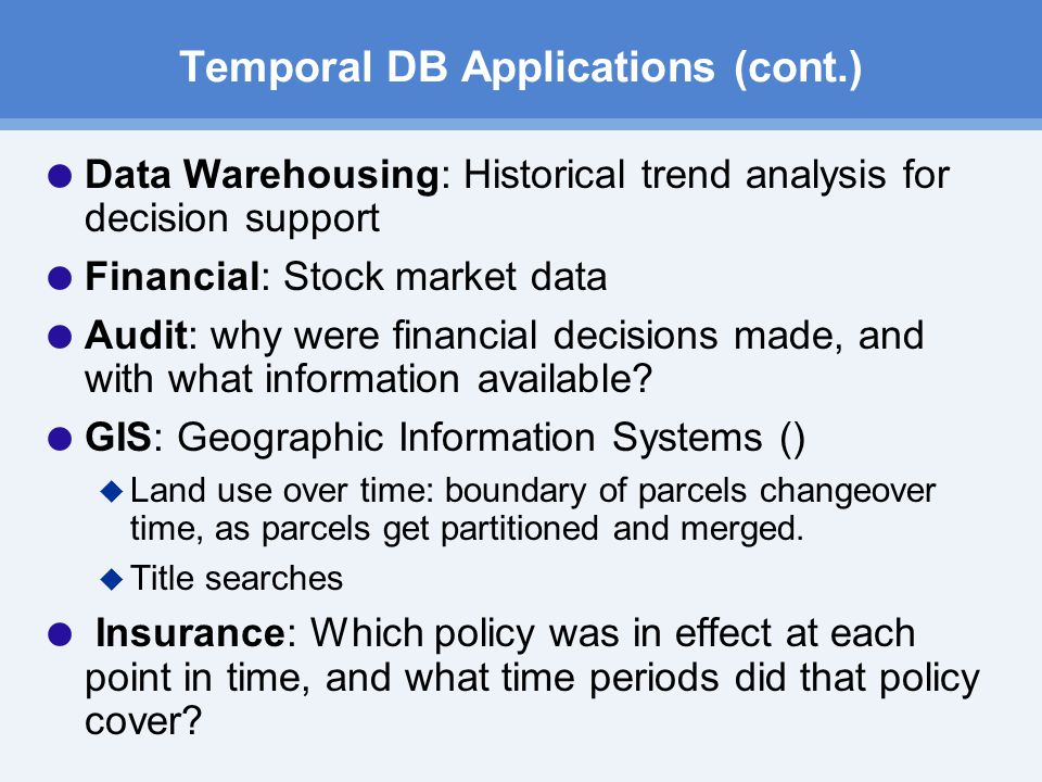 Temporal DB Applications (cont.)  Data Warehousing: Historical trend analysis for decision support  Financial: Stock market data  Audit: why were financial decisions made, and with what information available.