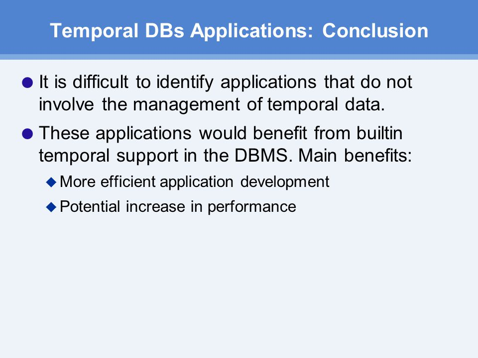 Temporal DBs Applications: Conclusion  It is difficult to identify applications that do not involve the management of temporal data.
