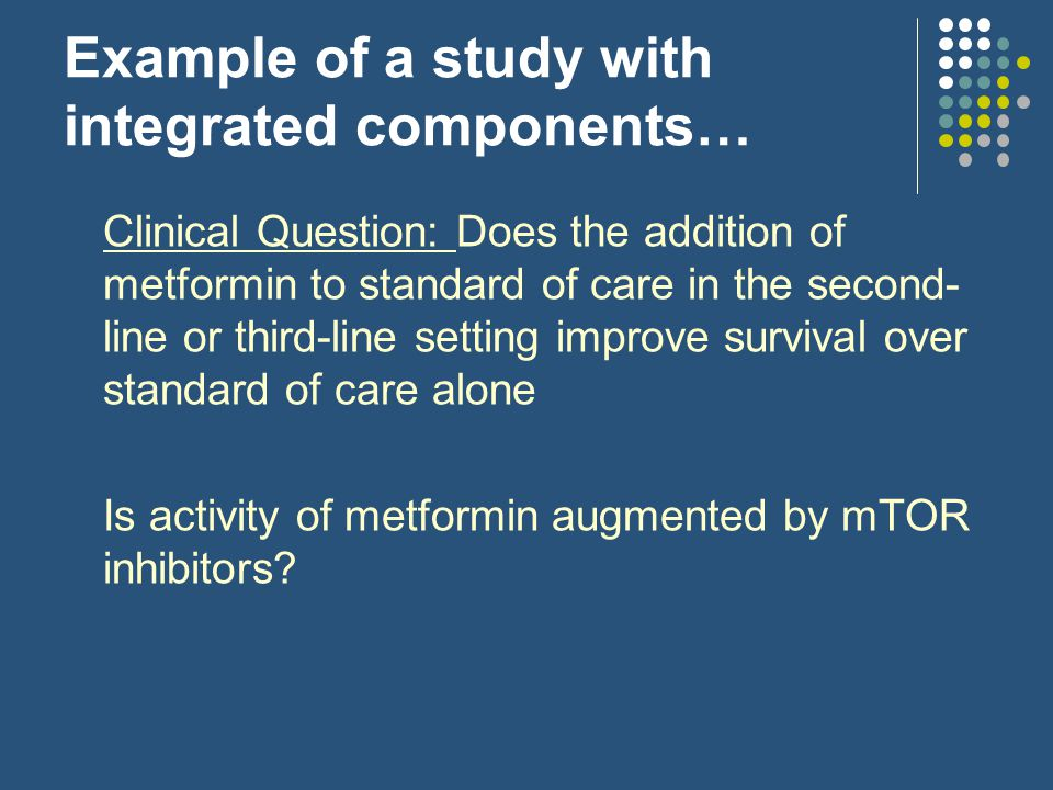 Example of a study with integrated components… Clinical Question: Does the addition of metformin to standard of care in the second- line or third-line setting improve survival over standard of care alone Is activity of metformin augmented by mTOR inhibitors