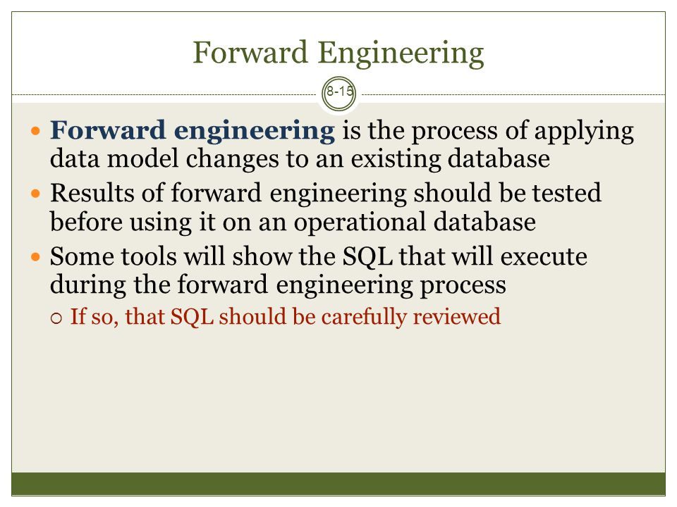 Forward Engineering 8-15 Forward engineering is the process of applying data model changes to an existing database Results of forward engineering should be tested before using it on an operational database Some tools will show the SQL that will execute during the forward engineering process  If so, that SQL should be carefully reviewed